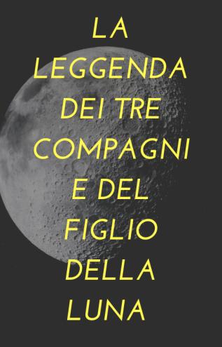 la leggenda dei tre compagni e del figlio della luna